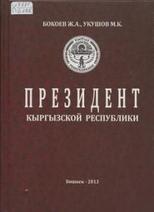 Бокоев Ж.А., Укушов М.К. Президент Кыргызской республики. Бишкек — 2013г.
