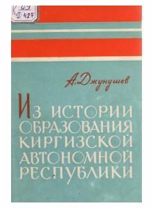 А.Джунушев,  Из истории образования Киргизской автономной республики, Фрунзе-1966