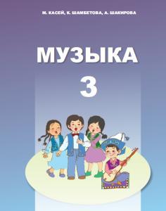 Музыка Учебник для 3 класса начальной школы Касей М., Шамбетова К., Шакирова А.